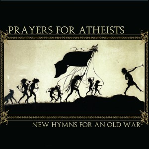 Prayers For Atheists New Hymns For an Old War by Jared Paul